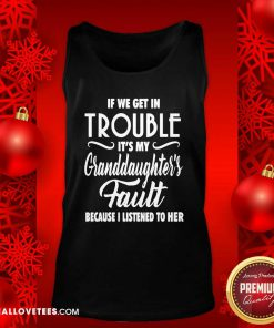 If We Get In Trouble It's My Granddaughter's Fault Because I Listened To Her Tank Top - Design By Reallovetees.com