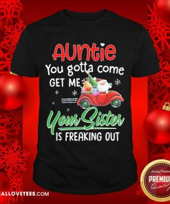 Auntie You Gotta Come Get Me Your Sister Is Freaking Out Merry Christmas Shirt - Design By Reallovetees.com