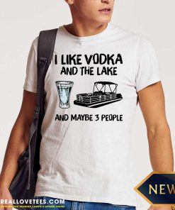 I Like Vodka And The Lake And Maybe 3 People Shirt - Design By Reallovetees.com