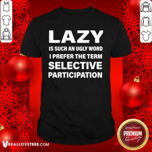 Lazy Is Such An Ugly Word I Prefer The Term Selective Participation Shirt - Design By Reallovetees.com