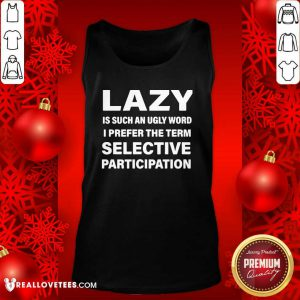 Lazy Is Such An Ugly Word I Prefer The Term Selective Participation Tank Top - Design By Reallovetees.com
