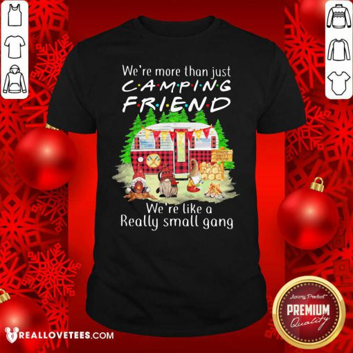 We're More Than Just Camping Friend We're Like A Really Small Gang Gnome Xmas Shirt - Design By Reallovetees.com