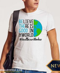 Be The Good Believe There Is Good In The World #Healthcare Worker 2021 Shirt