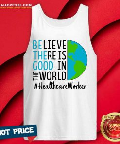 Be The Good Believe There Is Good In The World #Healthcare Worker 2021 Tank Top