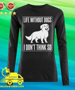 Life Without Dogs I Don't Think So Long-sleeved