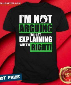 I'm Not Arguing I'm Just Explaining Why I'm Right Shirt