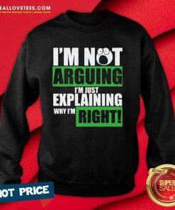 I'm Not Arguing I'm Just Explaining Why I'm Right Sweatshirt