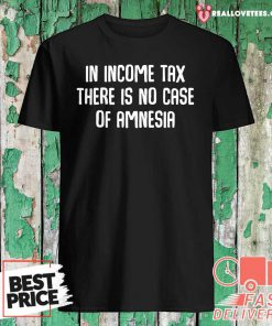 In Income Tax There Is No Case Of Amnesia Funny Accountant Shirt