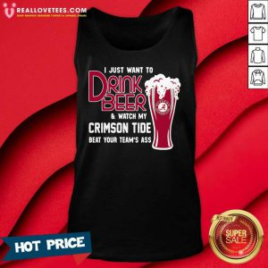 I Just Want To Drink Beer And Watch My Crimson Tide Beat Your Teams Ass Tank Top - Design By Reallovetees.com