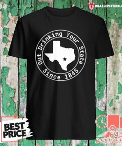 Texas Out Drinking Your State Since 1845 Beer Shirt