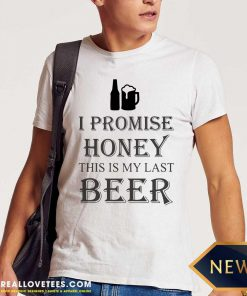 I Promise Honey This Is My Last Beer Shirt