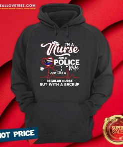 I'm A Nurse And A Police Wife Just Like A Regular Nurse But With A Backup Hoodie - Design By Reallovetees.com