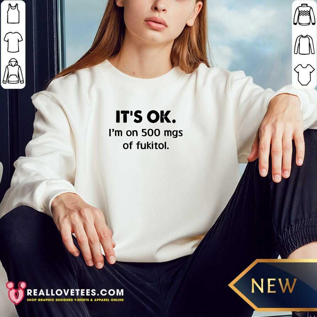 It's Ok I'm On 500 Mgs Of Fukitol Sweatshirt