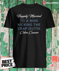 Happily Married Man Kicking Colon Cancer Shirt