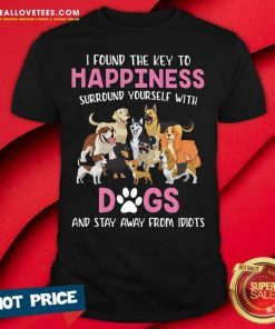 I Found The Key To Happiness Surround Yourself With Dogs And Stay Away From Idiots Shirt - Design By Reallovetees.com