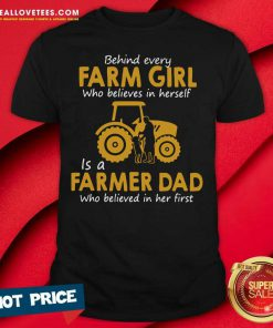 Behind Every Farm Girl Who Believes In Herself Is A Farmer Dad Who Believed In Her First Shirt - Design By Reallovetees.com