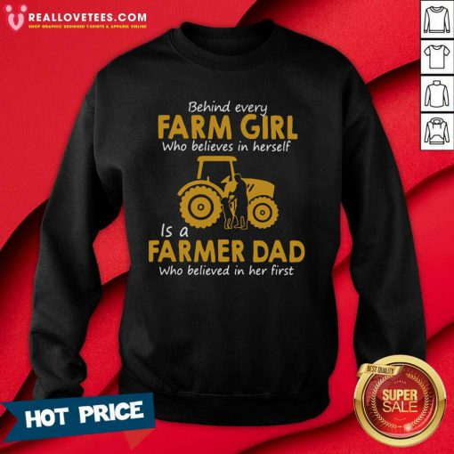 Behind Every Farm Girl Who Believes In Herself Is A Farmer Dad Who Believed In Her First Sweatshirt - Design By Reallovetees.com