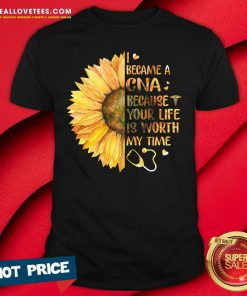 Sunflower I Became A CNA Because Your Life Is Worth My Time Shirt - Design By Reallovetees.com