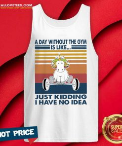 Unicon A Day Without The Gym Is Like Just Kidding I Have No Idea Vintage Tank Top