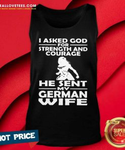 I Asked God For Strength And Courage He Sent My German Wife Tank Top