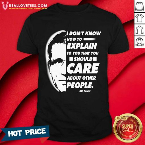 Quote I Don't Know How To Explain To You That You Should Care About Other People Dr Fauci Shirt - Design By Reallovetees.com