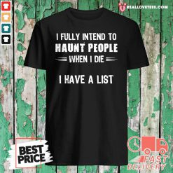 I Fully Intend To Haunt People When I Die I Have A List Shirt