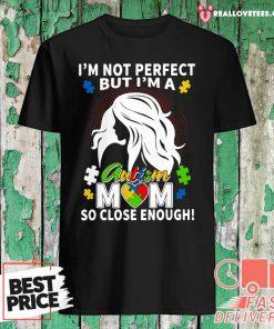 I'm Not Perfect But I'm A Autism Mom So Close Enough Shirt