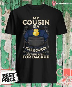 My Cousin Is A Police Officer Proud Cop Matching Don't Make Me Call For Backup Shirt