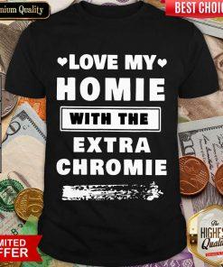 Nice Love My Homie With The Extra Chromie Shirt