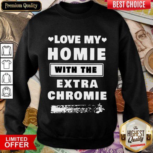 Nice Love My Homie With The Extra Chromie Sweatshirt
