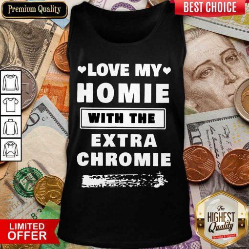 Nice Love My Homie With The Extra Chromie Tank top