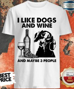 Top I Like Dachshund And Wine And Maybe 3 People Shirt