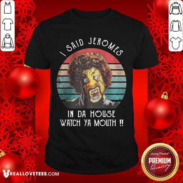 I Said Jerome In Da House Watch Ya Mouth Shirt