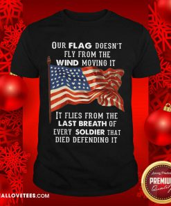 Our Flag Doen't Fly Last Breath Of Every Soldier Shirt