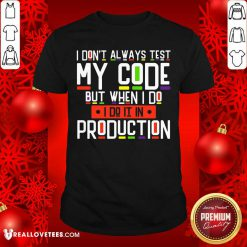 I Dont Always Test My Code Production Shirt