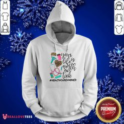 Your Life Is Worth My Time Healthcare Hoodie