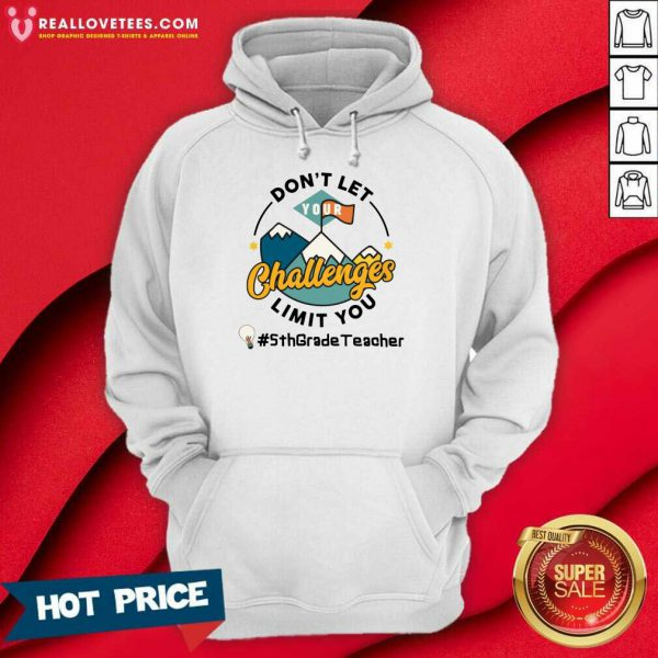Don't Let Your Challenges Limit You 5th Grade Teacher Hoodie
