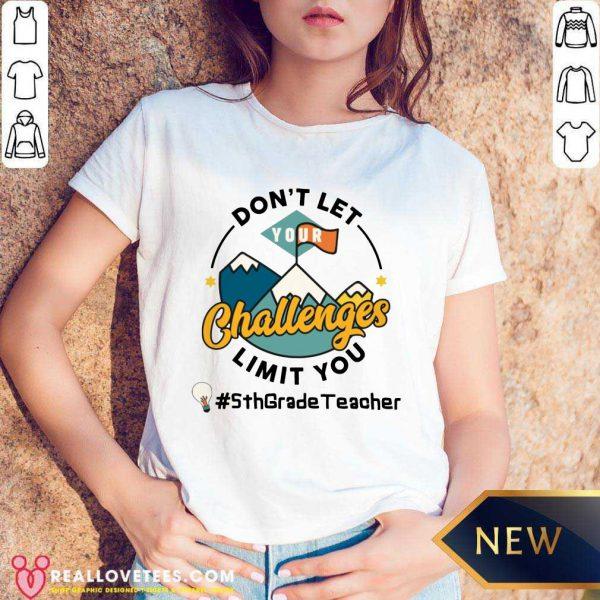 Don't Let Your Challenges Limit You 5th Grade Teacher V-neck