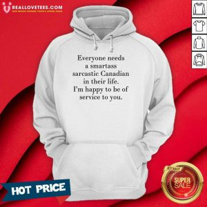 Everyone Needs A Smartass Sarcastic Canadian In Their Life I'm Happy To Be Of Service To You Hoodie