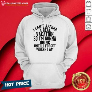 I Can't Afford A Real Vacation So I'm Gonna Drink Until I Forget Where I Am Hoodie