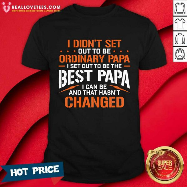 I Didnt Set Out To Be Ordinary Papa I Set Out To Be The Best Papa I Can Be And That Hasnt Changed Shirt