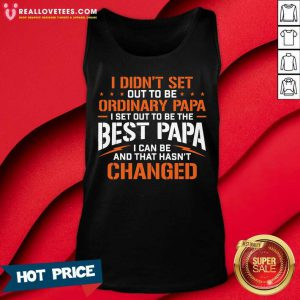 I Didnt Set Out To Be Ordinary Papa I Set Out To Be The Best Papa I Can Be And That Hasnt Changed Tank Top