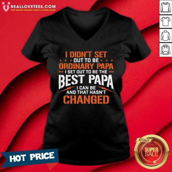 I Didnt Set Out To Be Ordinary Papa I Set Out To Be The Best Papa I Can Be And That Hasnt Changed V-neck
