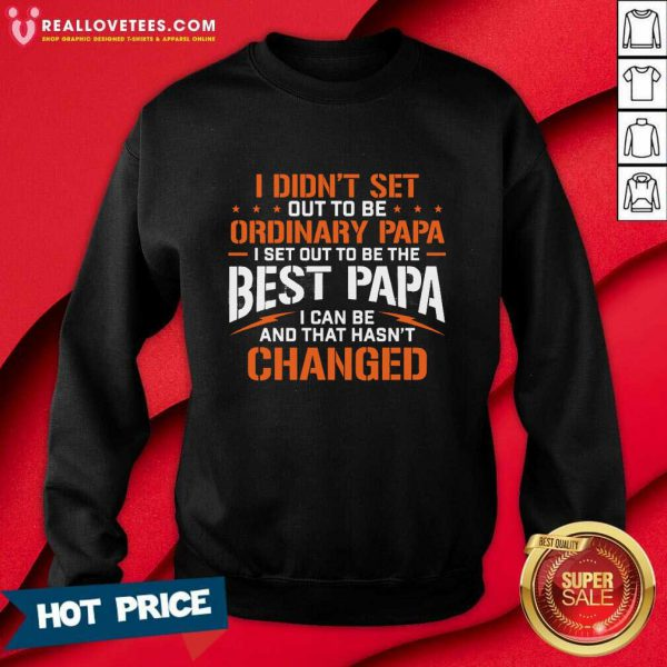 I Didnt Set Out To Be Ordinary Papa I Set Out To Be The Best Papa I Can Be And That Hasnt Changed Sweatshirt