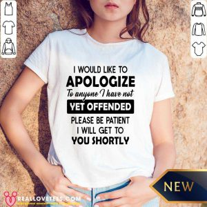 I Would Like To Apologize To Anyone I Have Not Yet Offended Please Be Patient I Will Get To You Shortly V-neck