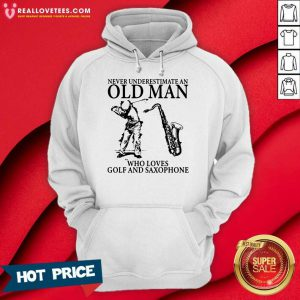 Never Underestimate An Old Man Who Loves Golf And Saxophone Hoodie