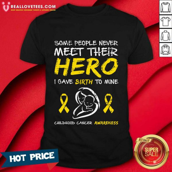Some People Never Meet Their Hero I Gave Birth To Mine Childhood Cancer Awareness Shirt