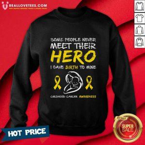Some People Never Meet Their Hero I Gave Birth To Mine Childhood Cancer Awareness Sweatshirt