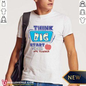 Think Big Start Small Pe Teacher Shirt